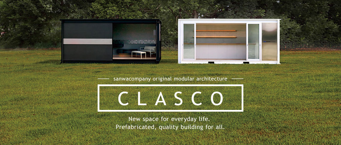 CLASCO[クラスコ] Sanwa Company Original Modular Architecture New space for everyday life. Prefabricated, quality building for all.